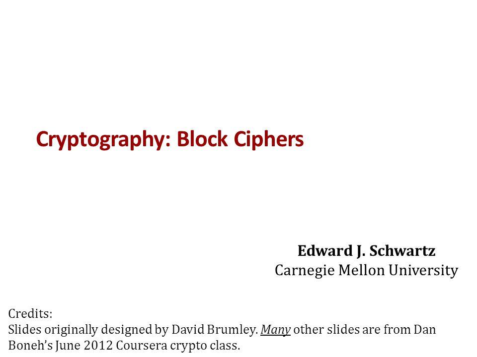 Cryptography: Block Ciphers Edward J. Schwartz Carnegie Mellon University Credits: Slides originally designed by David Brumley. Many other slides are
