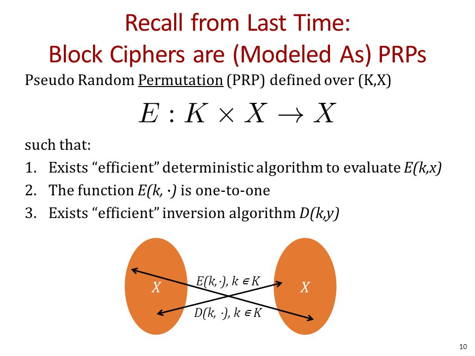 """Recall from Last Time: Block Ciphers are (Modeled As) PRPs Pseudo Random Permutation (PRP) defined over (K,X) such that: 1.Exists """"efficient"""" determin"""