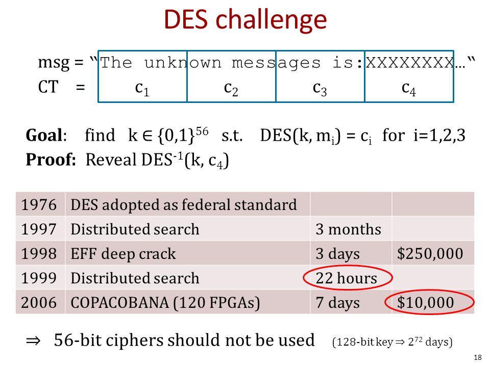 """msg = """"The unknown messages is:XXXXXXXX…"""" CT = Goal: find k ∈ {0,1} 56 s.t. DES(k, m i ) = c i for i=1,2,3 Proof: Reveal DES -1 (k, c 4 ) ⇒ 56-bit cip"""