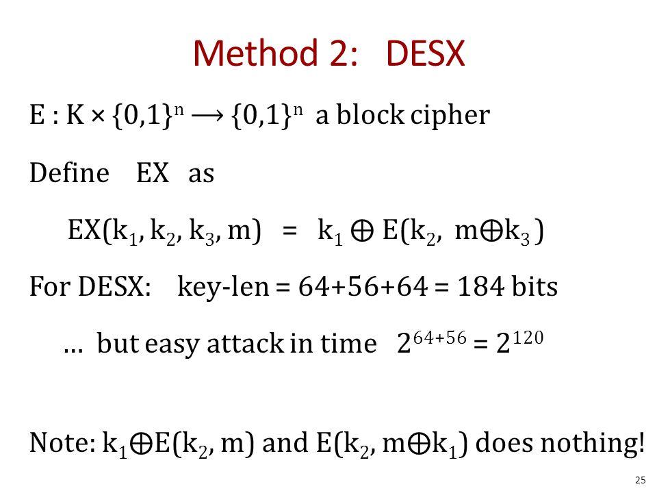 Method 2: DESX E : K × {0,1} n ⟶ {0,1} n a block cipher Define EX as EX(k 1, k 2, k 3, m) = k 1 ⨁ E(k 2, m⨁k 3 ) For DESX: key-len = 64+56+64 = 184 bi