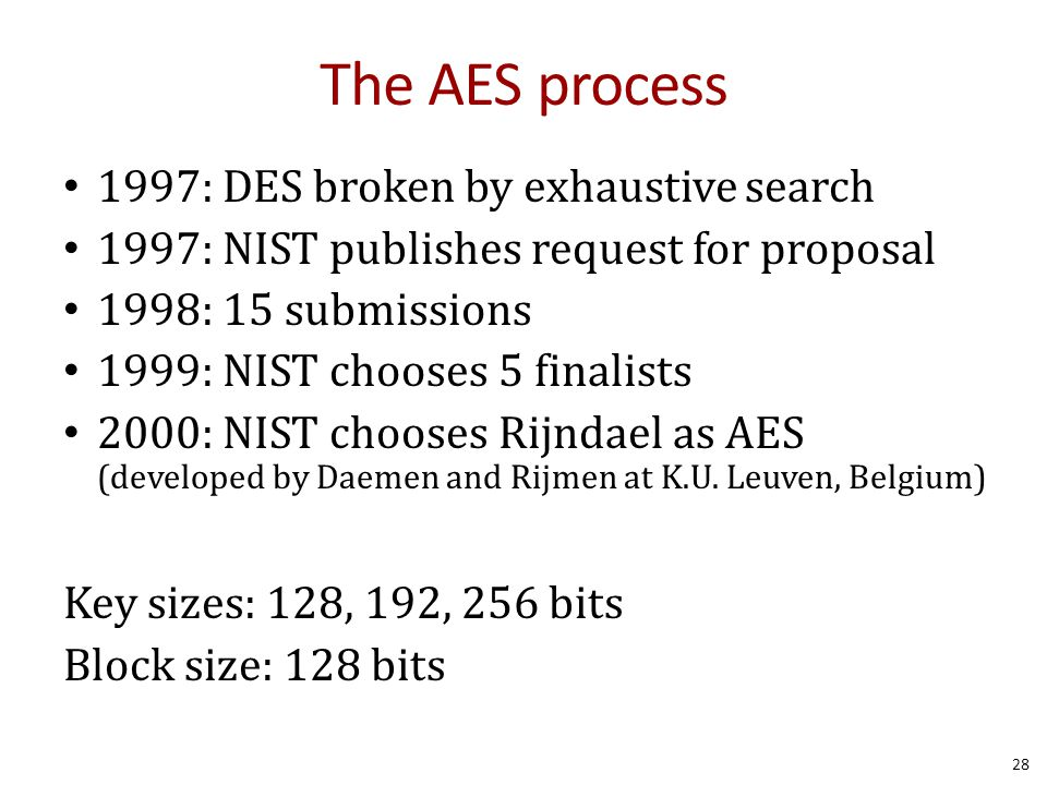 The AES process 1997: DES broken by exhaustive search 1997: NIST publishes request for proposal 1998: 15 submissions 1999: NIST chooses 5 finalists 20
