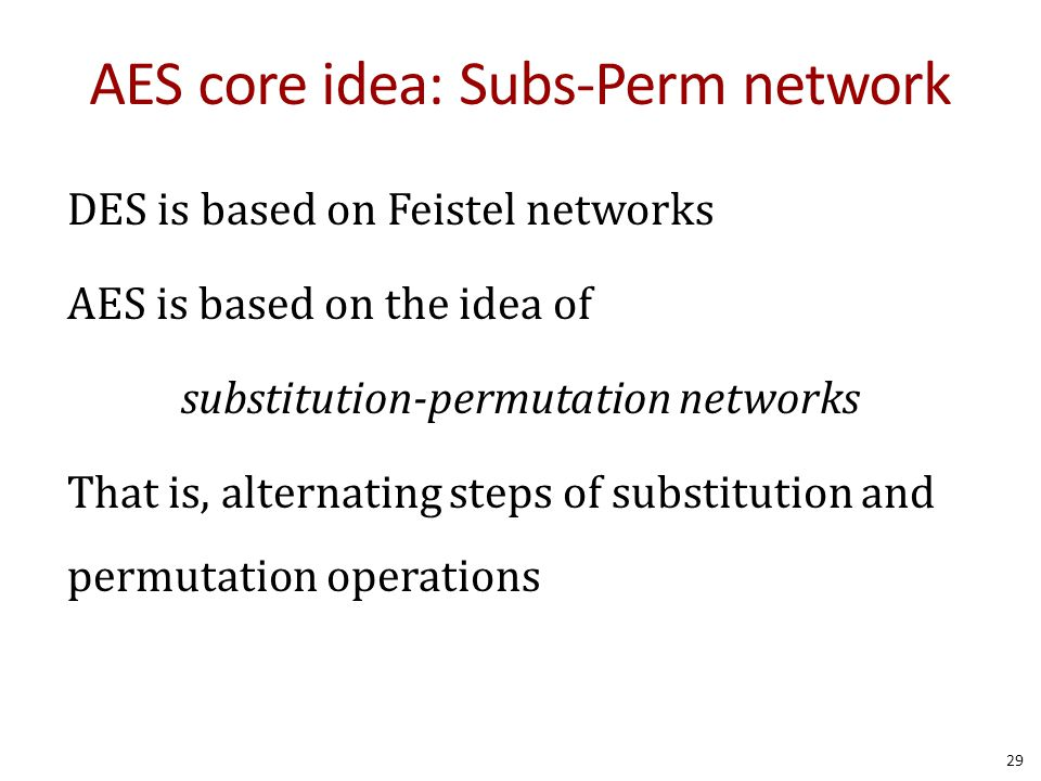 AES core idea: Subs-Perm network DES is based on Feistel networks AES is based on the idea of substitution-permutation networks That is, alternating s
