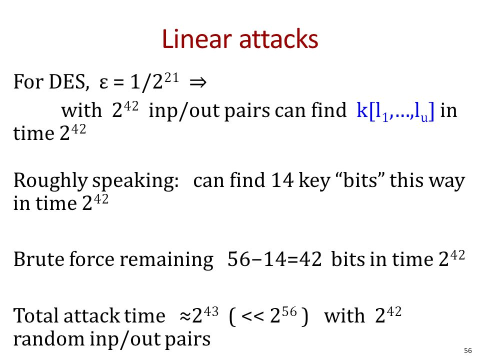 """Linear attacks For DES, ε = 1/2 21 ⇒ with 2 42 inp/out pairs can find k[l 1,…,l u ] in time 2 42 Roughly speaking: can find 14 key """"bits"""" this way in"""