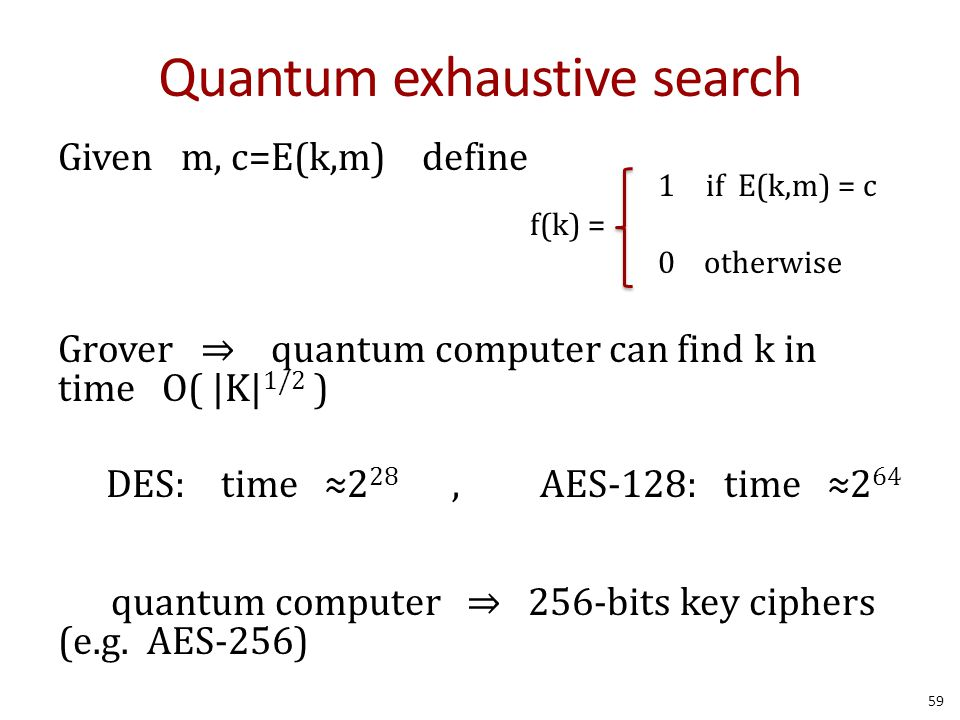 Quantum exhaustive search Given m, c=E(k,m) define Grover ⇒ quantum computer can find k in time O(  K  1/2 ) DES: time ≈2 28, AES-128: time ≈2 64 quan