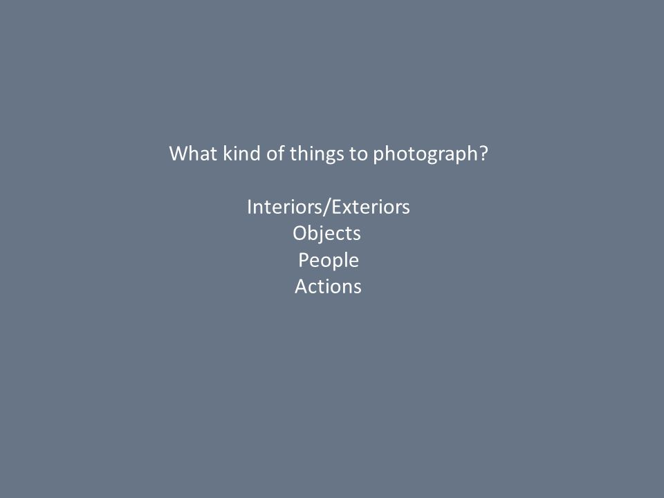 What kind of things to photograph? Interiors/Exteriors Objects People Actions