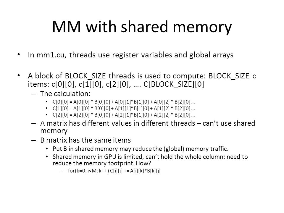 MM with shared memory In mm1.cu, threads use register variables and global arrays A block of BLOCK_SIZE threads is used to compute: BLOCK_SIZE c items: c[0][0], c[1][0], c[2][0], ….