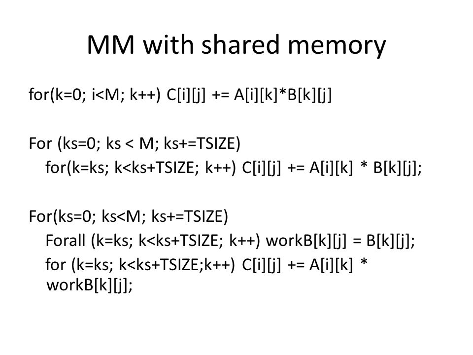 MM with shared memory for(k=0; i<M; k++) C[i][j] += A[i][k]*B[k][j] For (ks=0; ks < M; ks+=TSIZE) for(k=ks; k<ks+TSIZE; k++) C[i][j] += A[i][k] * B[k][j]; For(ks=0; ks<M; ks+=TSIZE) Forall (k=ks; k<ks+TSIZE; k++) workB[k][j] = B[k][j]; for (k=ks; k<ks+TSIZE;k++) C[i][j] += A[i][k] * workB[k][j];