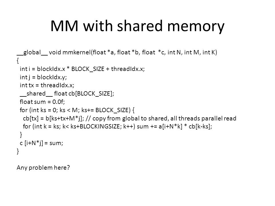MM with shared memory __global__ void mmkernel(float *a, float *b, float *c, int N, int M, int K) { int i = blockIdx.x * BLOCK_SIZE + threadIdx.x; int j = blockIdx.y; int tx = threadIdx.x; __shared__ float cb[BLOCK_SIZE]; float sum = 0.0f; for (int ks = 0; ks < M; ks+= BLOCK_SIZE) { cb[tx] = b[ks+tx+M*j]; // copy from global to shared, all threads parallel read for (int k = ks; k< ks+BLOCKINGSIZE; k++) sum += a[i+N*k] * cb[k-ks]; } c [i+N*j] = sum; } Any problem here?