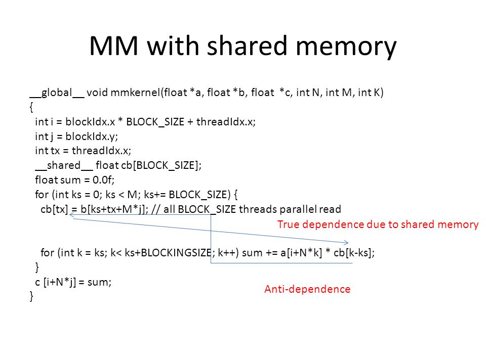 MM with shared memory __global__ void mmkernel(float *a, float *b, float *c, int N, int M, int K) { int i = blockIdx.x * BLOCK_SIZE + threadIdx.x; int j = blockIdx.y; int tx = threadIdx.x; __shared__ float cb[BLOCK_SIZE]; float sum = 0.0f; for (int ks = 0; ks < M; ks+= BLOCK_SIZE) { cb[tx] = b[ks+tx+M*j]; // all BLOCK_SIZE threads parallel read for (int k = ks; k< ks+BLOCKINGSIZE; k++) sum += a[i+N*k] * cb[k-ks]; } c [i+N*j] = sum; } True dependence due to shared memory Anti-dependence