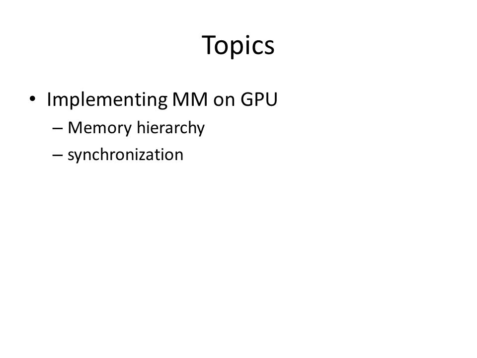 Topics Implementing MM on GPU – Memory hierarchy – synchronization