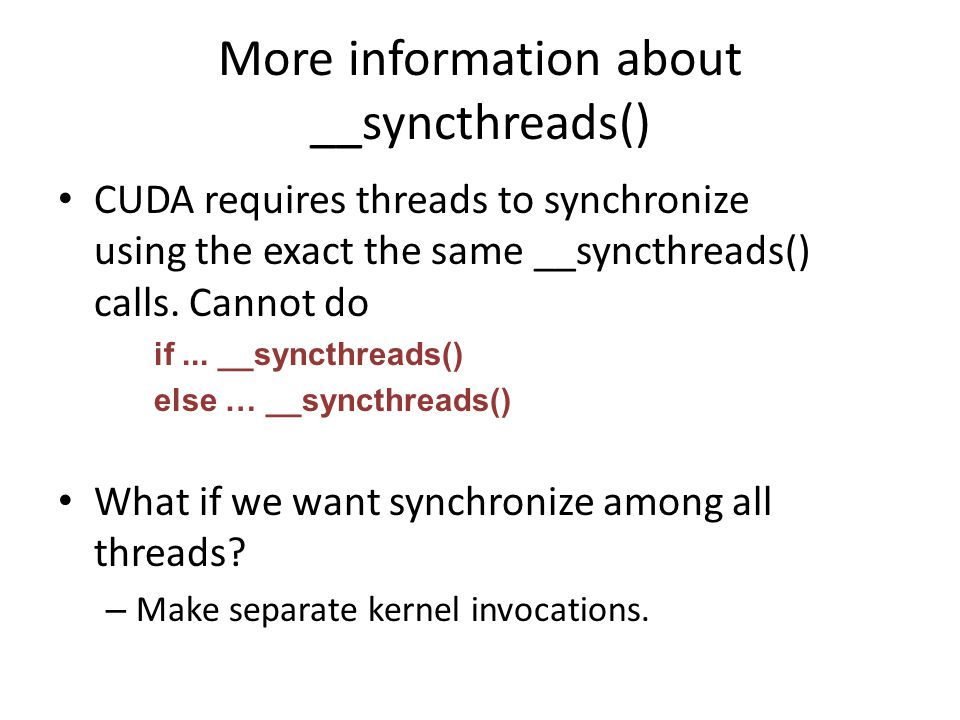 More information about __syncthreads() CUDA requires threads to synchronize using the exact the same __syncthreads() calls.