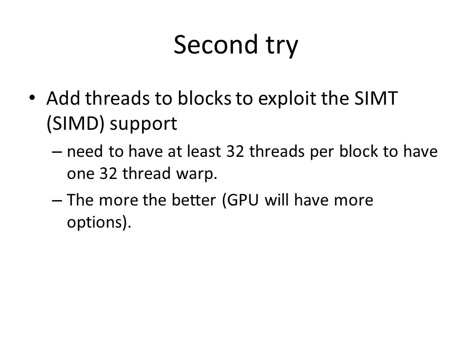 Second try Add threads to blocks to exploit the SIMT (SIMD) support – need to have at least 32 threads per block to have one 32 thread warp.