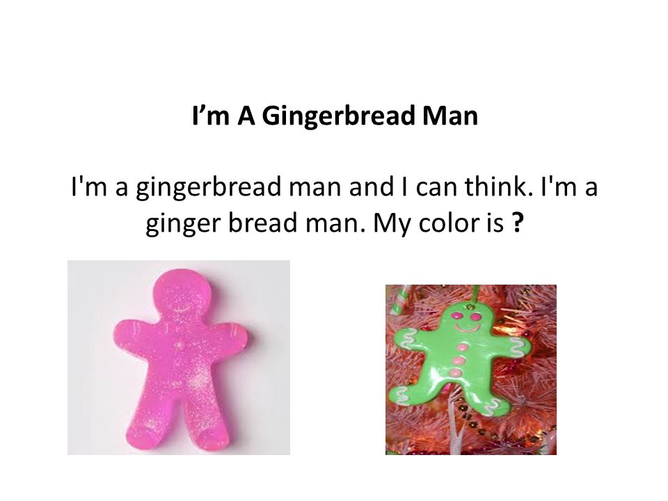 I'm A Gingerbread Man I m a gingerbread man and I can think. I m a ginger bread man. My color is
