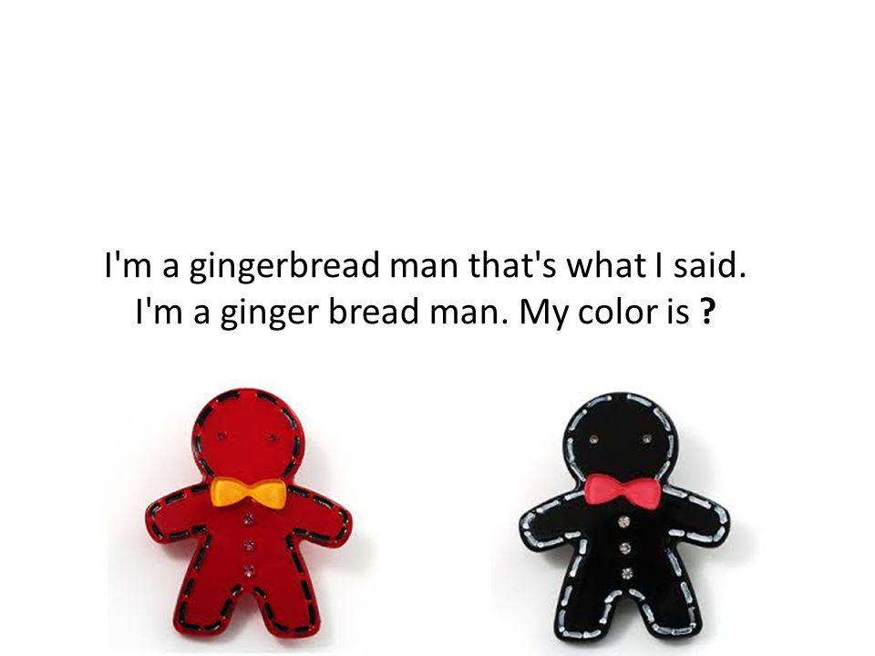 I m a gingerbread man that s what I said. I m a ginger bread man. My color is