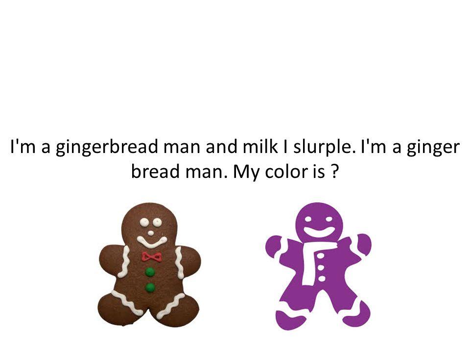 I m a gingerbread man and milk I slurple. I m a ginger bread man. My color is