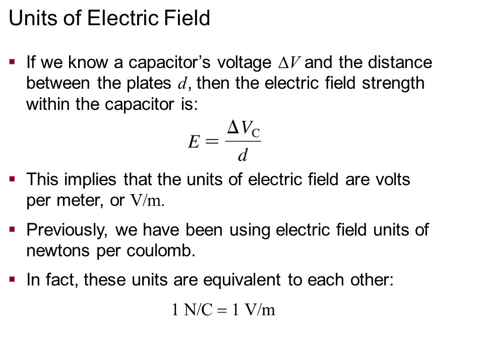 Units of Electric Field  If we know a capacitor's voltage  V and the distance between the plates d, then the electric field strength within the capacitor is:  This implies that the units of electric field are volts per meter, or V/m.