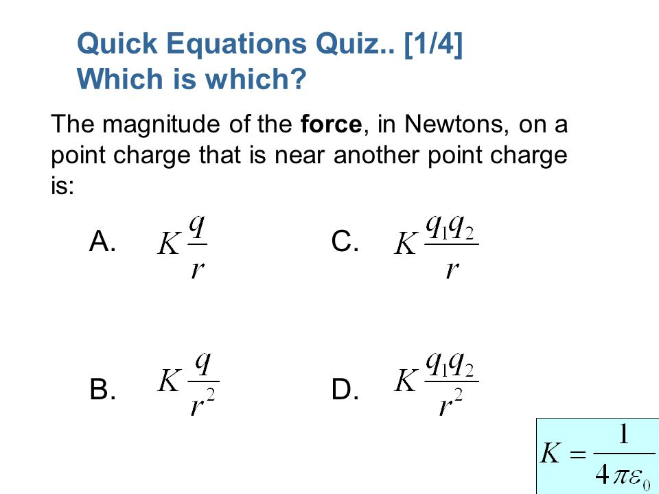 Quick Equations Quiz.. [1/4] Which is which? A. B. C. D. The magnitude of the force, in Newtons, on a point charge that is near another point charge i