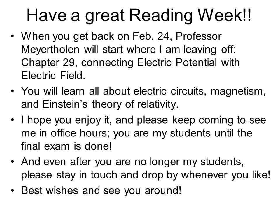 Have a great Reading Week!! When you get back on Feb. 24, Professor Meyertholen will start where I am leaving off: Chapter 29, connecting Electric Pot