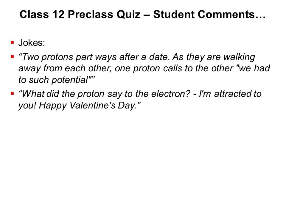 Class 12 Preclass Quiz – Student Comments…  Jokes:  Two protons part ways after a date.