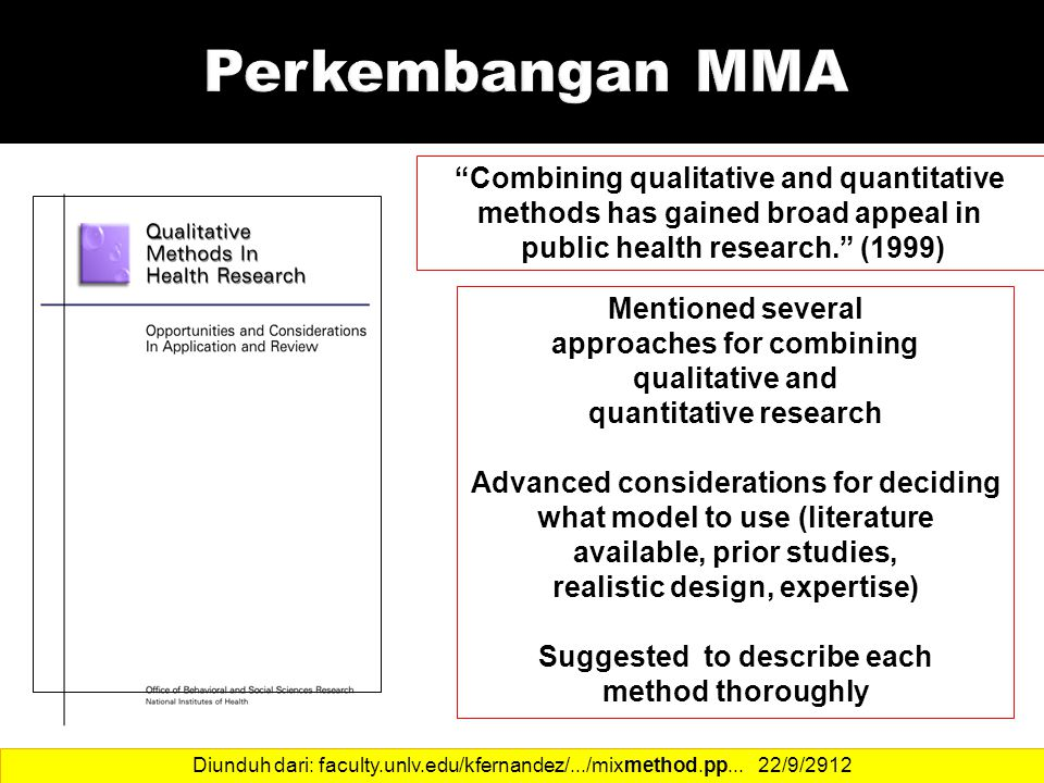 13 Mentioned several approaches for combining qualitative and quantitative research Advanced considerations for deciding what model to use (literature available, prior studies, realistic design, expertise) Suggested to describe each method thoroughly Combining qualitative and quantitative methods has gained broad appeal in public health research. (1999) Diunduh dari: faculty.unlv.edu/kfernandez/.../mixmethod.pp...