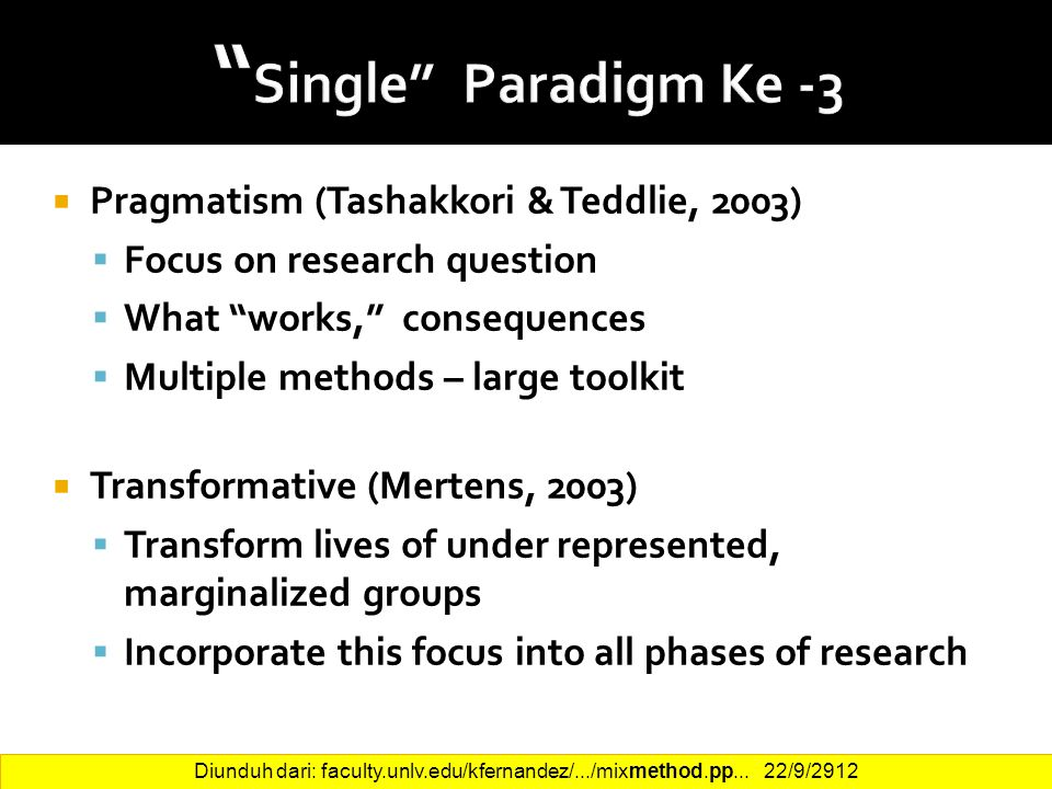 23  Pragmatism (Tashakkori & Teddlie, 2003)  Focus on research question  What works, consequences  Multiple methods – large toolkit  Transformative (Mertens, 2003)  Transform lives of under represented, marginalized groups  Incorporate this focus into all phases of research Diunduh dari: faculty.unlv.edu/kfernandez/.../mixmethod.pp...