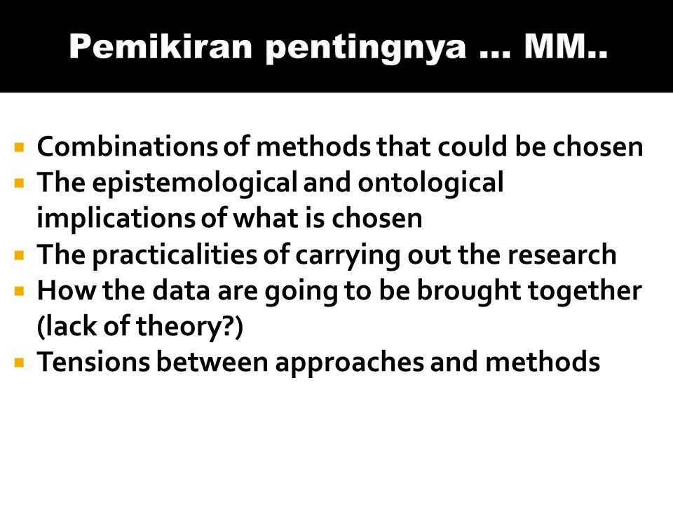  Combinations of methods that could be chosen  The epistemological and ontological implications of what is chosen  The practicalities of carrying out the research  How the data are going to be brought together (lack of theory )  Tensions between approaches and methods