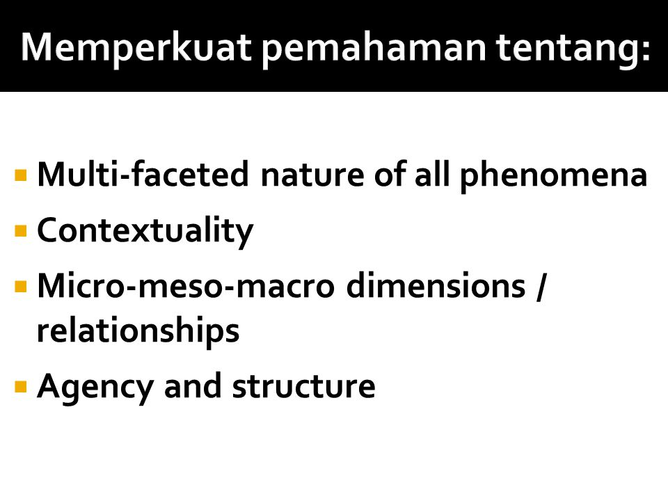 Multi-faceted nature of all phenomena  Contextuality  Micro-meso-macro dimensions / relationships  Agency and structure