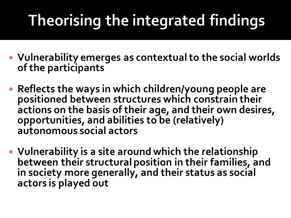 Vulnerability emerges as contextual to the social worlds of the participants Reflects the ways in which children/young people are positioned between structures which constrain their actions on the basis of their age, and their own desires, opportunities, and abilities to be (relatively) autonomous social actors Vulnerability is a site around which the relationship between their structural position in their families, and in society more generally, and their status as social actors is played out