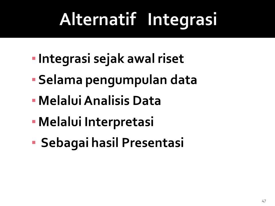 ▪ Integrasi sejak awal riset ▪ Selama pengumpulan data ▪ Melalui Analisis Data ▪ Melalui Interpretasi ▪ Sebagai hasil Presentasi 47