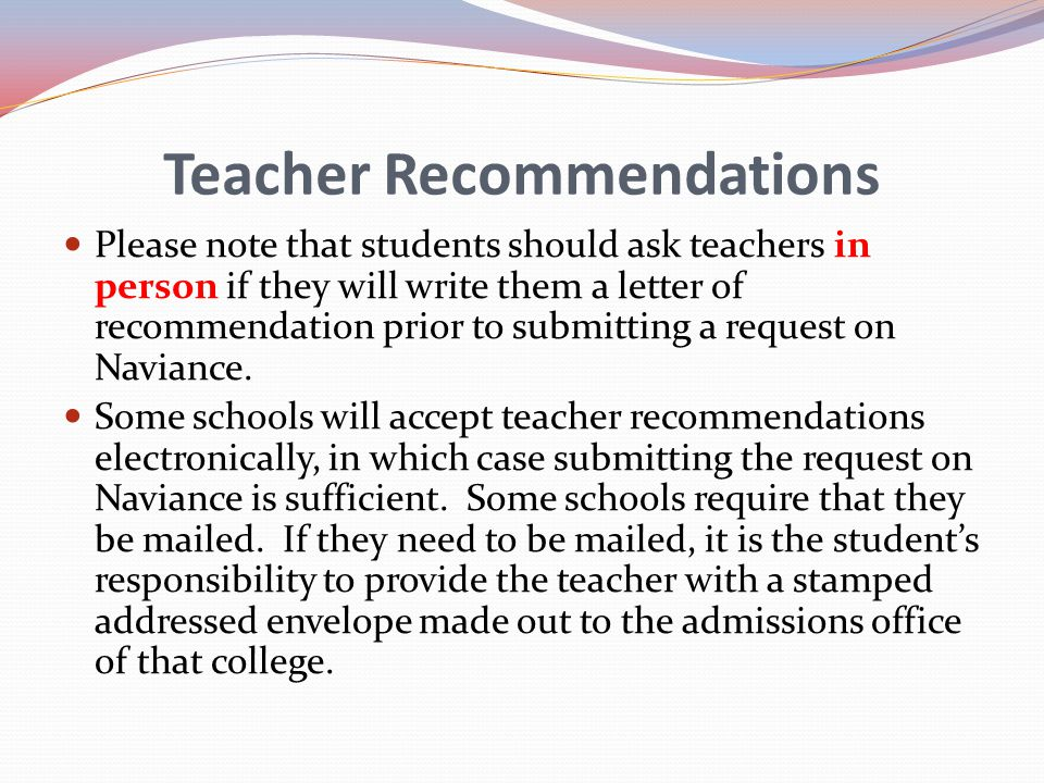 Teacher Recommendations Please note that students should ask teachers in person if they will write them a letter of recommendation prior to submitting