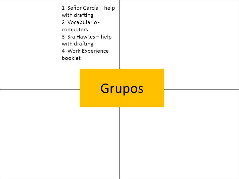 Grupos 1 Señor García – help with drafting 2 Vocabulario - computers 3 Sra Hawkes – help with drafting 4 Work Experience booklet