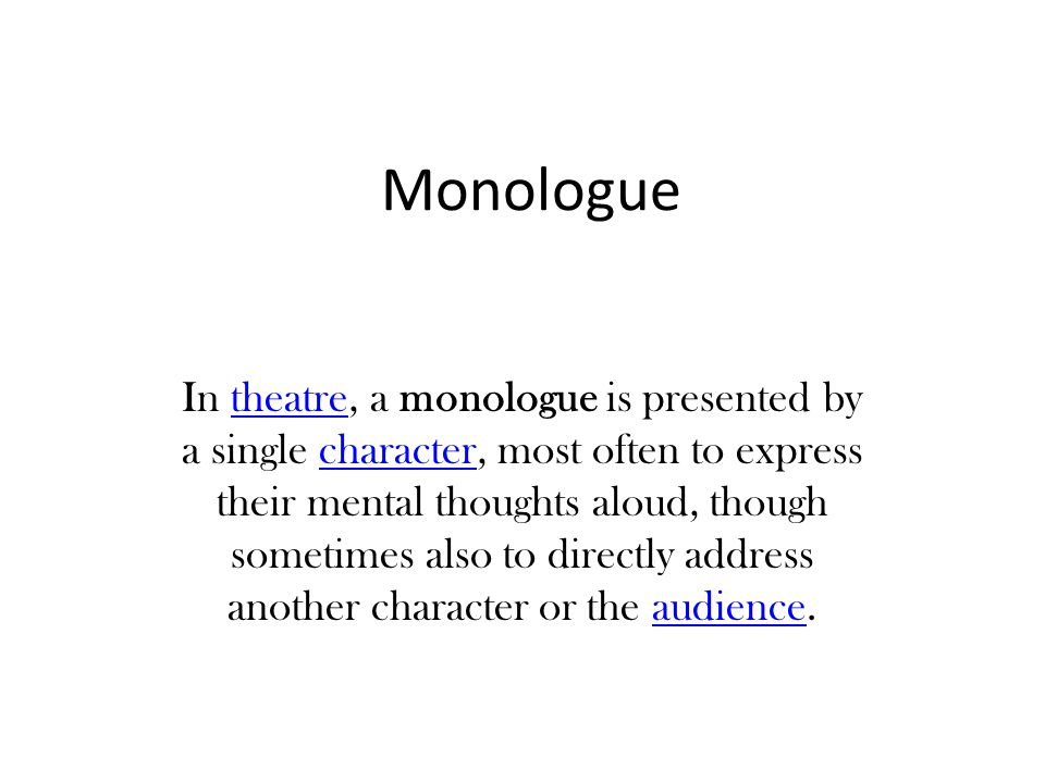 Monologue In theatre, a monologue is presented by a single character, most often to express their mental thoughts aloud, though sometimes also to dire