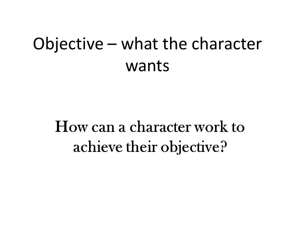Objective – what the character wants How can a character work to achieve their objective?