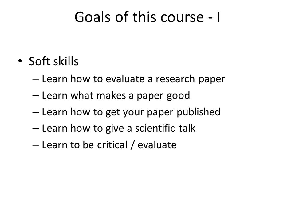 Goals of this course - I Soft skills – Learn how to evaluate a research paper – Learn what makes a paper good – Learn how to get your paper published – Learn how to give a scientific talk – Learn to be critical / evaluate