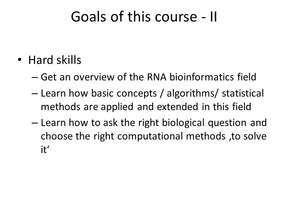 Goals of this course - II Hard skills – Get an overview of the RNA bioinformatics field – Learn how basic concepts / algorithms/ statistical methods are applied and extended in this field – Learn how to ask the right biological question and choose the right computational methods 'to solve it'