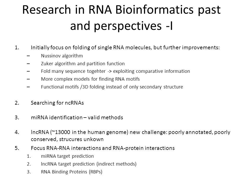 Research in RNA Bioinformatics past and perspectives -I 1.Initially focus on folding of single RNA molecules, but further improvements: – Nussinov algorithm – Zuker algorithm and partition function – Fold many sequence togehter -> exploiting comparative information – More complex models for finding RNA motifs – Functional motifs /3D folding instead of only secondary structure 2.Searching for ncRNAs 3.miRNA identification – valid methods 4.lncRNA (~13000 in the human genome) new challenge: poorly annotated, poorly conserved, strucures unkown 5.Focus RNA-RNA interactions and RNA-protein interactions 1.miRNA target prediction 2.lncRNA target prediction (indirect methods) 3.RNA Binding Proteins (RBPs)