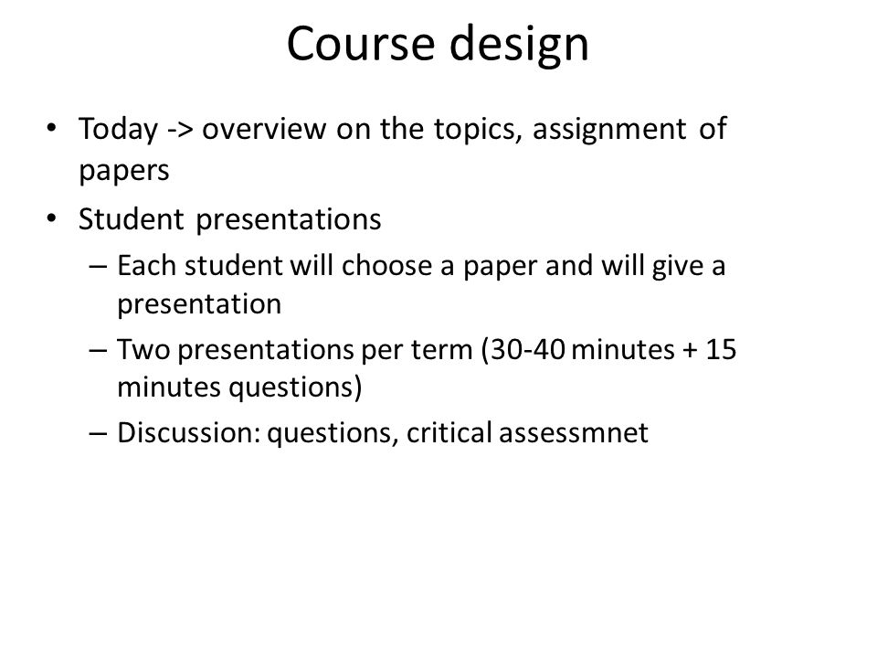 Course design Today -> overview on the topics, assignment of papers Student presentations – Each student will choose a paper and will give a presentation – Two presentations per term (30-40 minutes + 15 minutes questions) – Discussion: questions, critical assessmnet