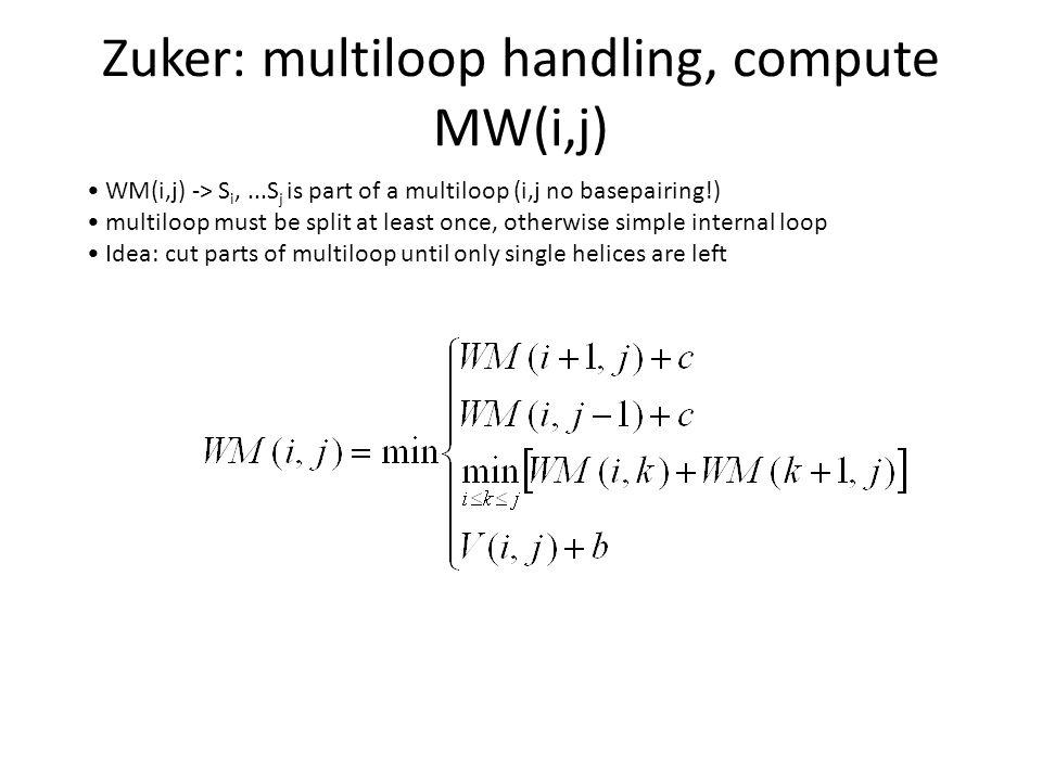 WM(i,j) -> S i,...S j is part of a multiloop (i,j no basepairing!) multiloop must be split at least once, otherwise simple internal loop Idea: cut parts of multiloop until only single helices are left Zuker: multiloop handling, compute MW(i,j)