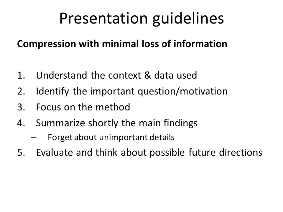 Presentation guidelines Compression with minimal loss of information 1.Understand the context & data used 2.Identify the important question/motivation 3.Focus on the method 4.Summarize shortly the main findings – Forget about unimportant details 5.Evaluate and think about possible future directions