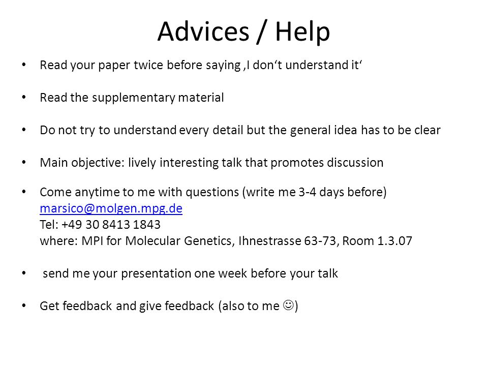 Advices / Help Read your paper twice before saying 'I don't understand it' Read the supplementary material Do not try to understand every detail but the general idea has to be clear Main objective: lively interesting talk that promotes discussion Come anytime to me with questions (write me 3-4 days before) marsico@molgen.mpg.de Tel: +49 30 8413 1843 where: MPI for Molecular Genetics, Ihnestrasse 63-73, Room 1.3.07 send me your presentation one week before your talk Get feedback and give feedback (also to me )