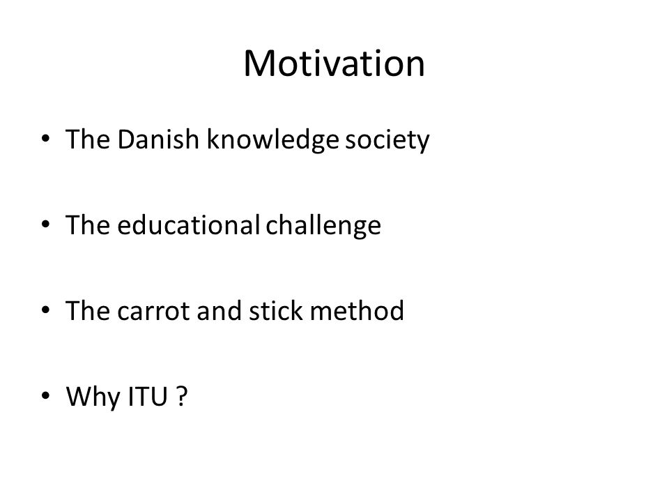 Motivation The Danish knowledge society The educational challenge The carrot and stick method Why ITU ?