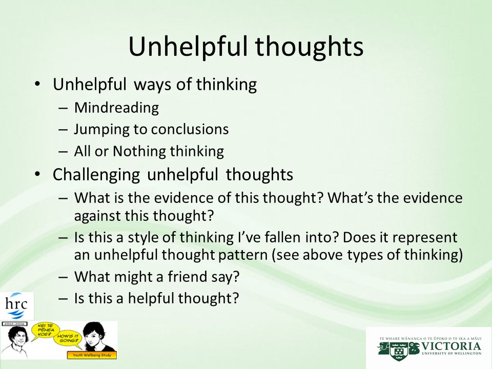 Unhelpful thoughts Unhelpful ways of thinking – Mindreading – Jumping to conclusions – All or Nothing thinking Challenging unhelpful thoughts – What is the evidence of this thought.