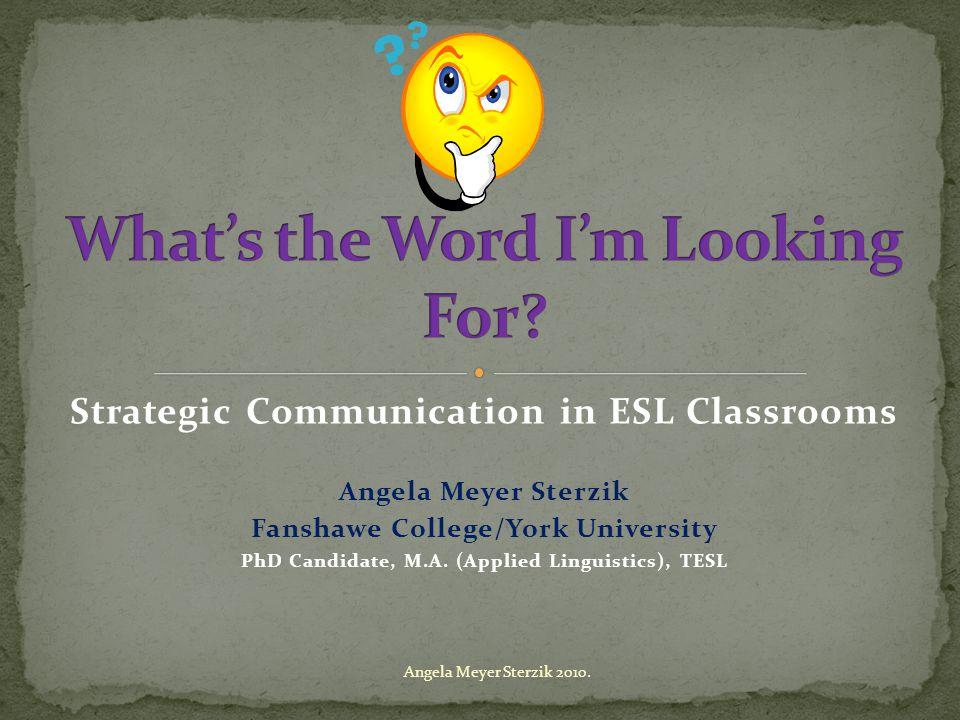 Strategic Communication in ESL Classrooms Angela Meyer Sterzik Fanshawe College/York University PhD Candidate, M.A.
