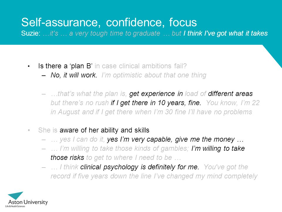 Self-assurance, confidence, focus Suzie: …it's … a very tough time to graduate … but I think I've got what it takes Is there a 'plan B' in case clinic