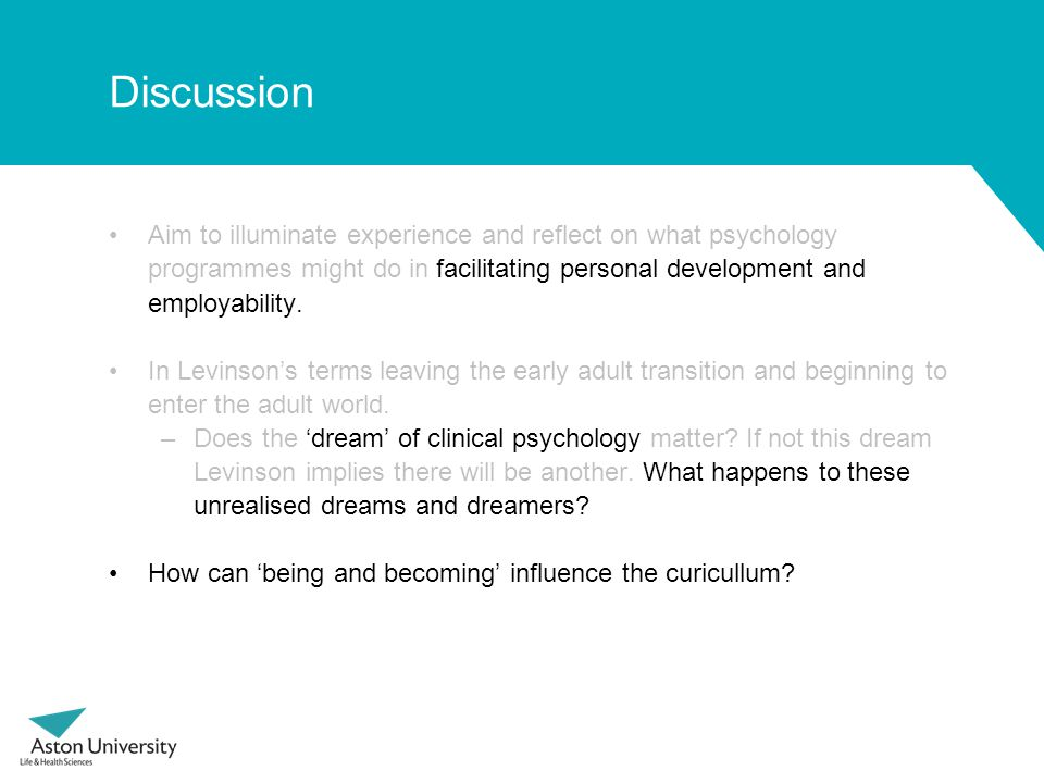 Discussion Aim to illuminate experience and reflect on what psychology programmes might do in facilitating personal development and employability. In