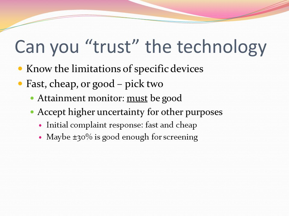 Can you trust the technology Know the limitations of specific devices Fast, cheap, or good – pick two Attainment monitor: must be good Accept higher uncertainty for other purposes Initial complaint response: fast and cheap Maybe ±30% is good enough for screening