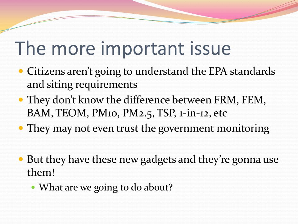 The more important issue Citizens aren't going to understand the EPA standards and siting requirements They don't know the difference between FRM, FEM, BAM, TEOM, PM10, PM2.5, TSP, 1-in-12, etc They may not even trust the government monitoring But they have these new gadgets and they're gonna use them.