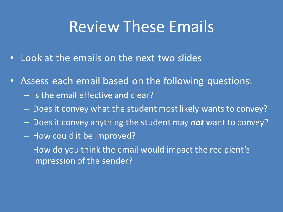 Review These Emails Look at the emails on the next two slides Assess each email based on the following questions: – Is the email effective and clear?