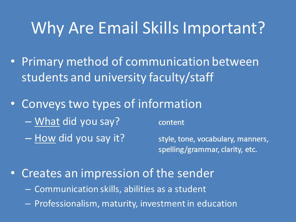 Why Are Email Skills Important? Primary method of communication between students and university faculty/staff Conveys two types of information – What