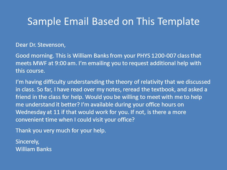 Sample Email Based on This Template Dear Dr. Stevenson, Good morning. This is William Banks from your PHYS 1200-007 class that meets MWF at 9:00 am. I